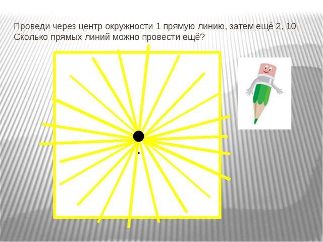 Проведи через центр окружности 1 прямую линию, затем ещё 2, 10. Сколько прямы...