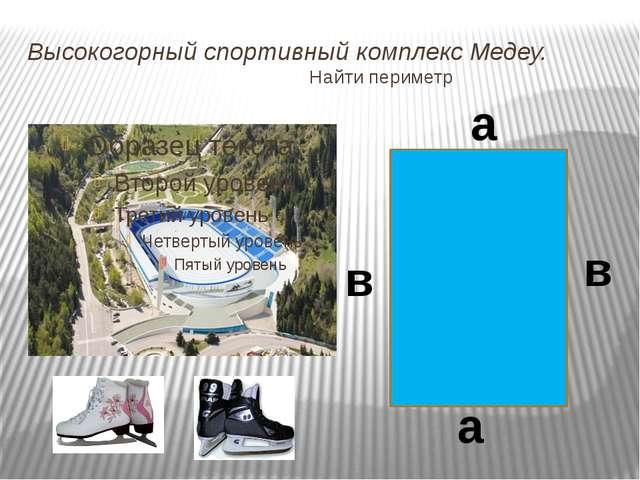 Высокогорный спортивный комплекс Медеу. Найти периметр а а в в