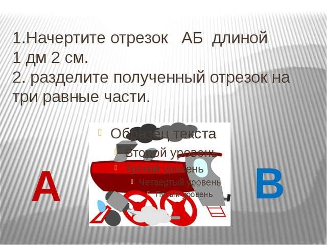 1.Начертите отрезок АБ длиной 1 дм 2 см. 2. разделите полученный отрезок на т...