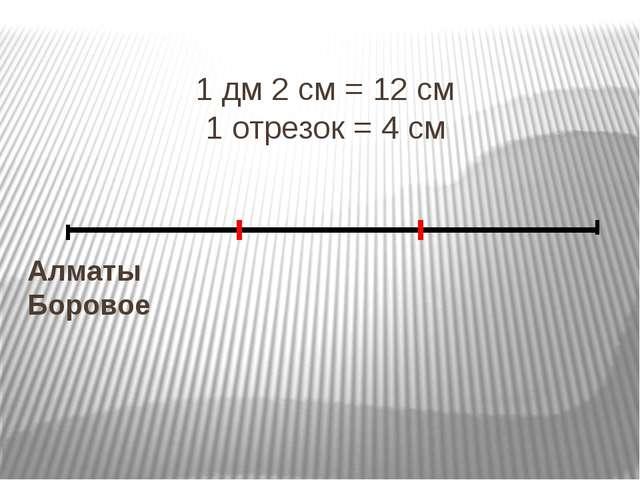 1 дм 2 см = 12 см 1 отрезок = 4 см Алматы Боровое