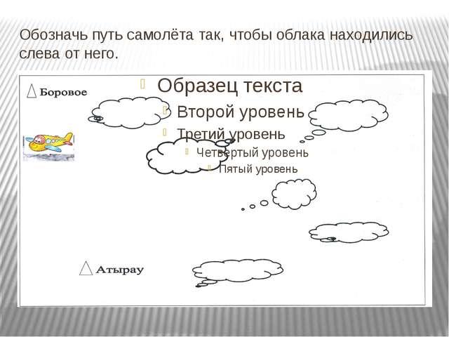 Обозначь путь самолёта так, чтобы облака находились слева от него.