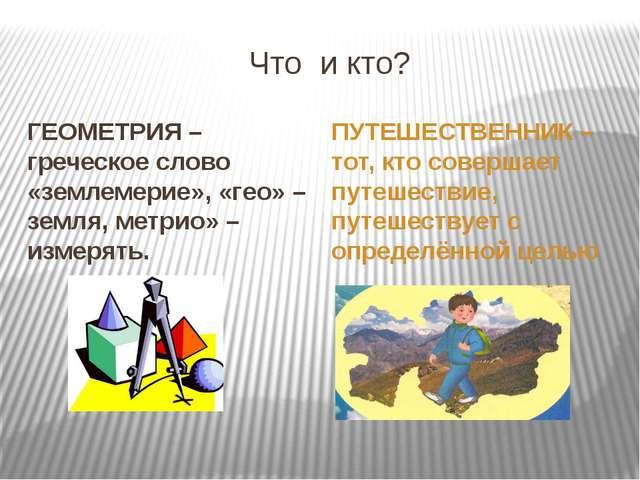 Что и кто? ГЕОМЕТРИЯ –греческое слово «землемерие», «гео» – земля, метрио» –...