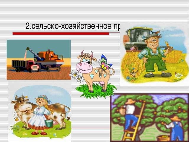 2.сельско-хозяйственное производство
