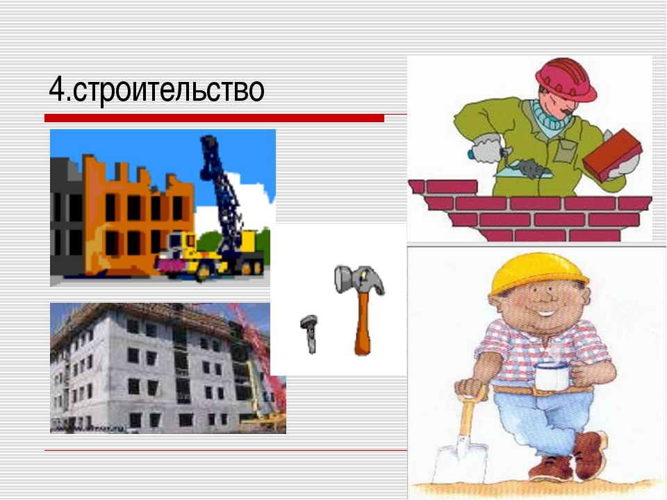 4.строительство