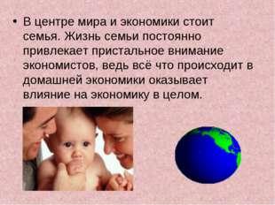 В центре мира и экономики стоит семья. Жизнь семьи постоянно привлекает прист