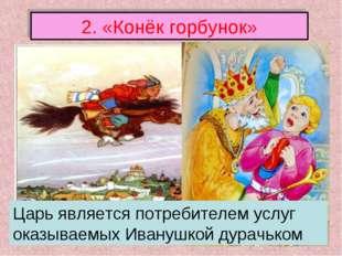 2. «Конёк горбунок» Царь является потребителем услуг оказываемых Иванушкой ду
