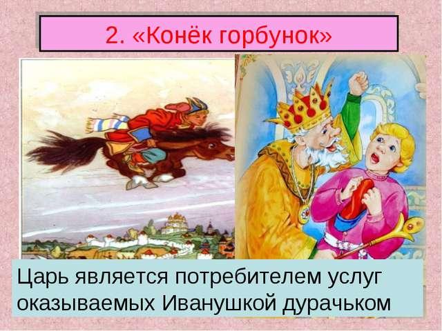 2. «Конёк горбунок» Царь является потребителем услуг оказываемых Иванушкой ду...