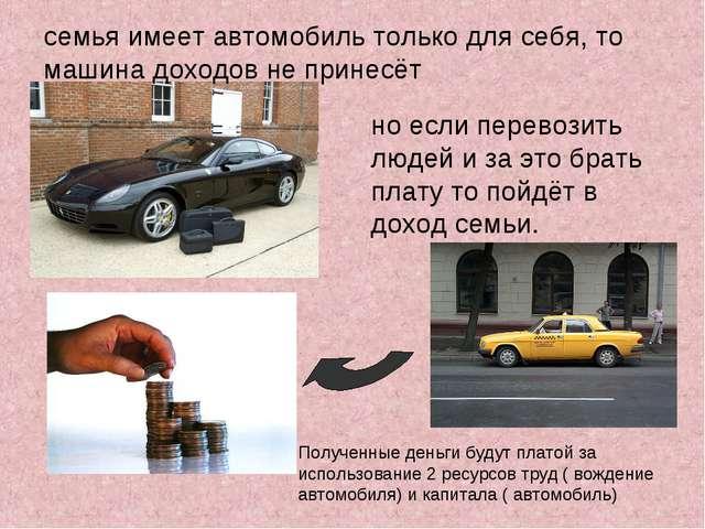 семья имеет автомобиль только для себя, то машина доходов не принесёт но если...
