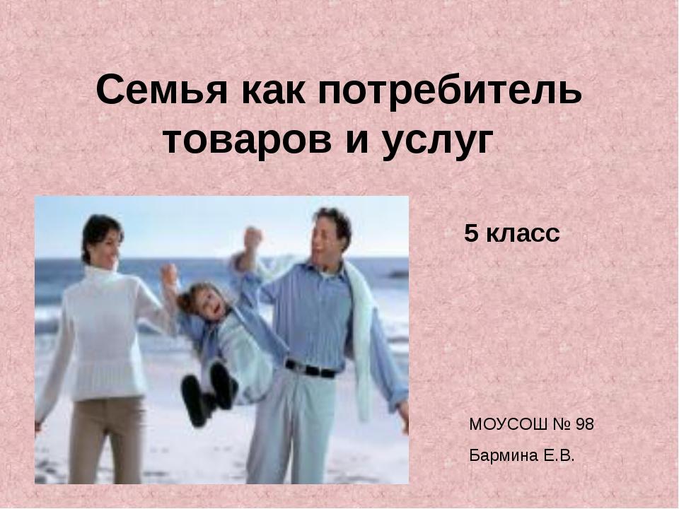 Семья как потребитель товаров и услуг 5 класс МОУСОШ № 98 Бармина Е.В.