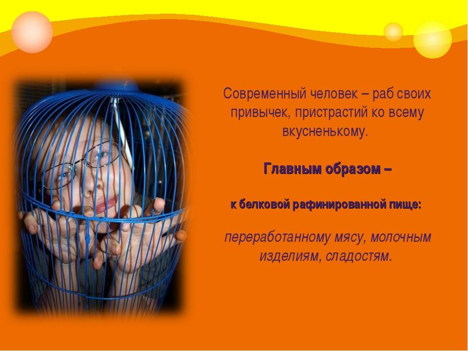 Современный человек – раб своих привычек, пристрастий ко всему вкусненькому....