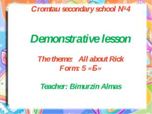 Сromtau secondary school №4 Demonstrative lesson The theme: All about Rick Fo
