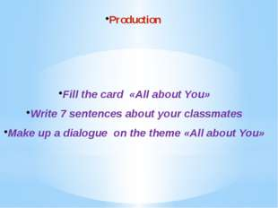 Production Fill the card «All about You» Write 7 sentences about your classma