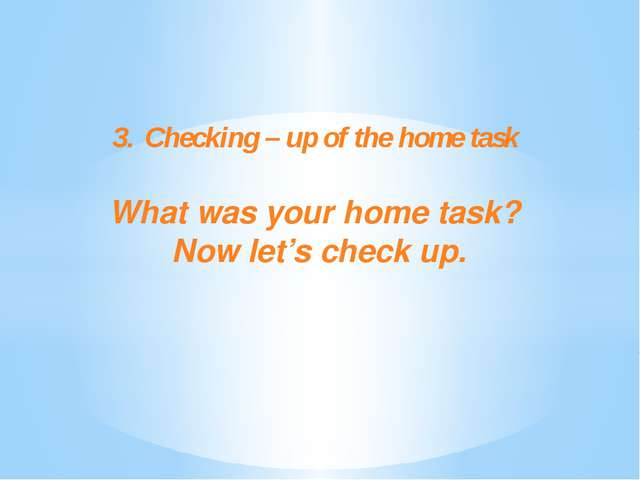 3.Checking – up of the home task What was your home task? Now let's check up.