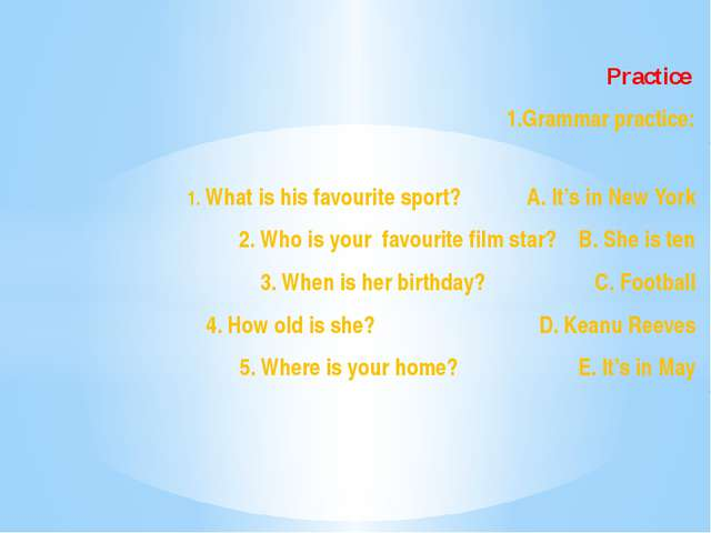 Practice 1.Grammar practice: 1. What is his favourite sport? A. It's in New...