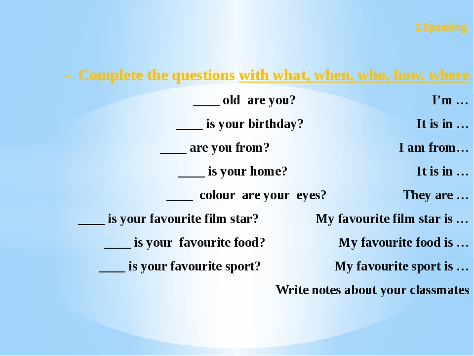 2.Speaking. - Complete the questions with what, when, who, how, where ____ ol...
