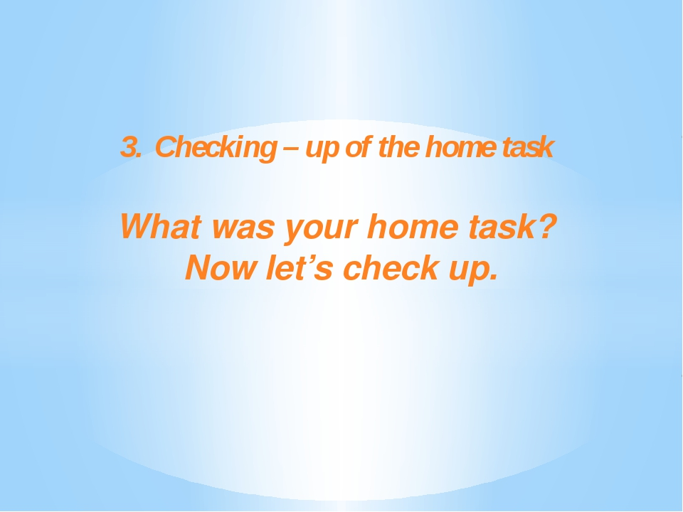 3.	Checking – up of the home task What was your home task? Now let's check up.