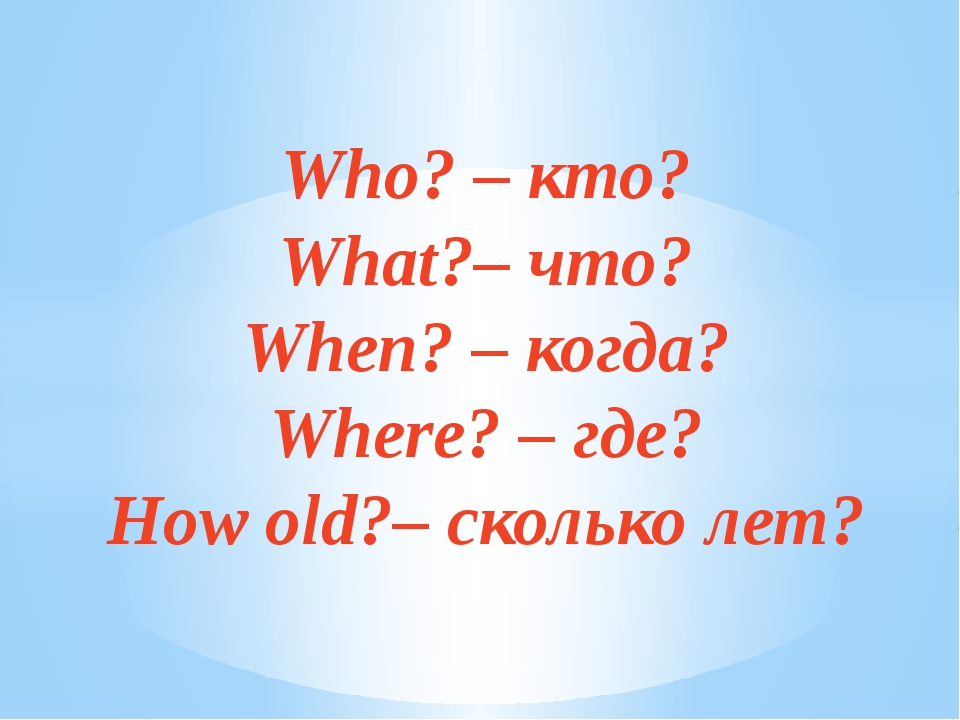 Who? – кто? What?– что? When? – когда? Where? – где? How old?– сколько лет?