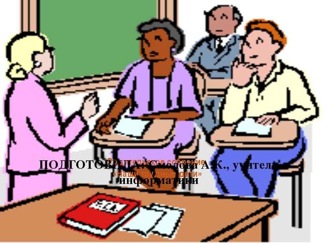 Родительское собрание  «Наши трудные дети»  ПОДГОТОВИЛА: Смолова А.К., учите...