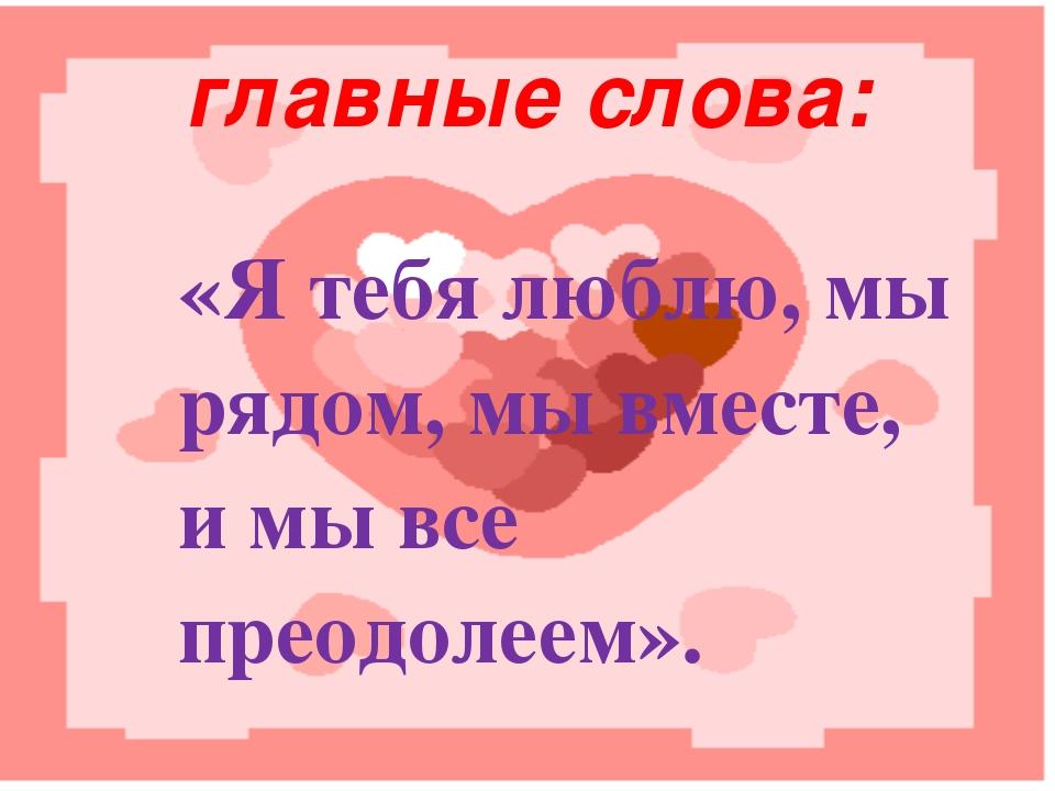 главные слова: «Я тебя люблю, мы рядом, мы вместе, и мы все преодолеем».