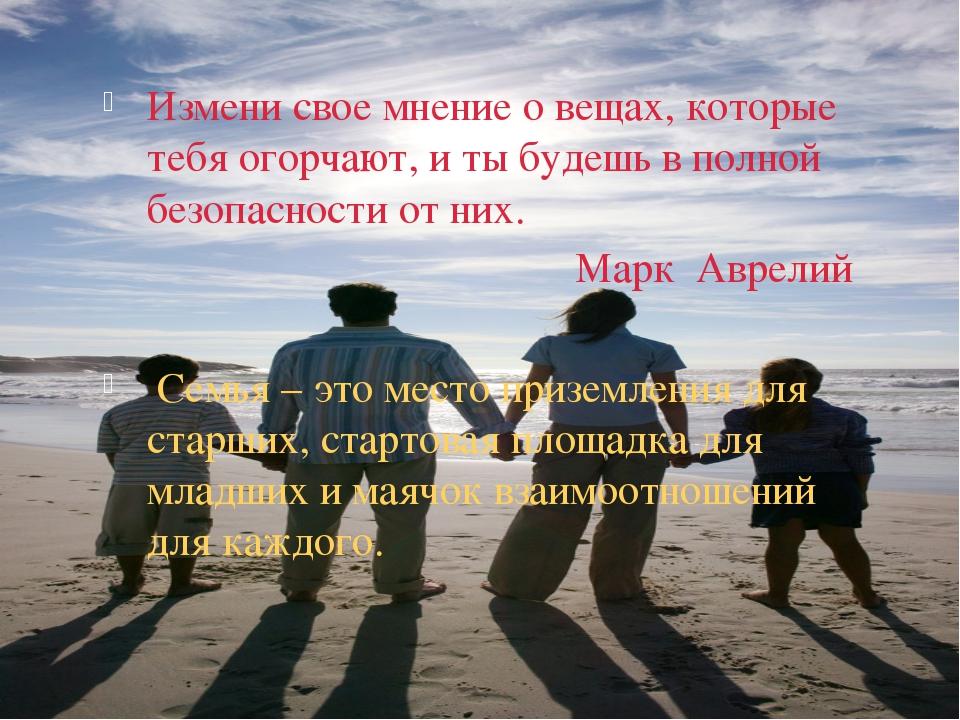 Измени свое мнение о вещах, которые тебя огорчают, и ты будешь в полной безоп...