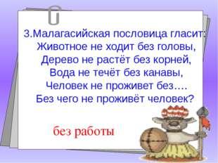 3.Малагасийская пословица гласит: Животное не ходит без головы, Дерево не ра