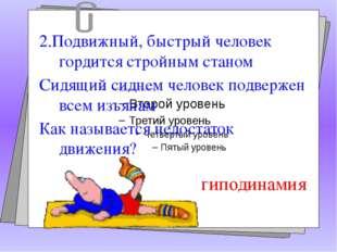 2.Подвижный, быстрый человек гордится стройным станом Сидящий сиднем человек