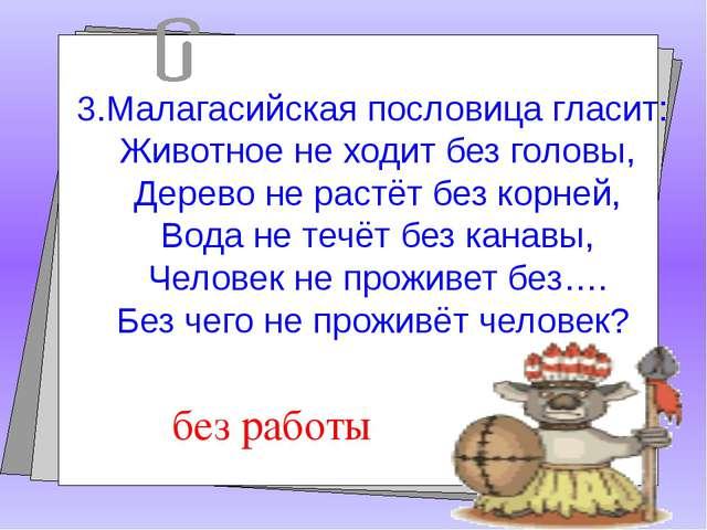 3.Малагасийская пословица гласит: Животное не ходит без головы, Дерево не ра...