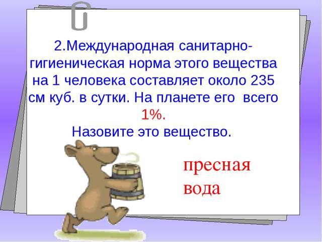 2.Международная санитарно-гигиеническая норма этого вещества на 1 человека с...