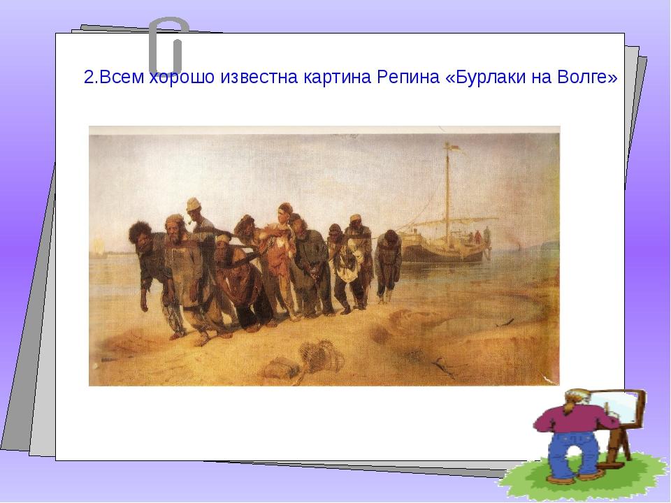 2.Всем хорошо известна картина Репина «Бурлаки на Волге»