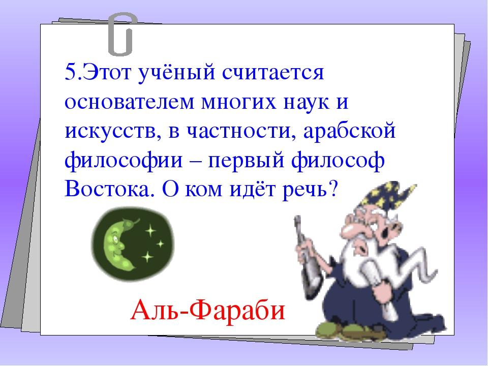 5.Этот учёный считается основателем многих наук и искусств, в частности, ара...