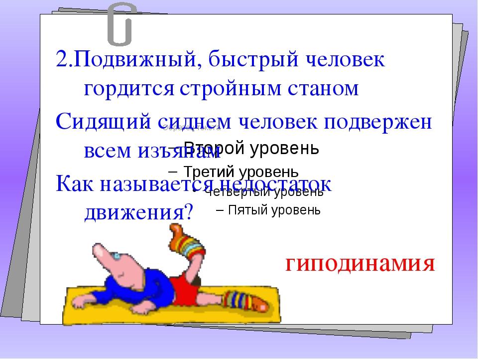2.Подвижный, быстрый человек гордится стройным станом Сидящий сиднем человек...