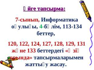 Үйге тапсырма: 7-сынып, Информатика оқулығы, 4-бөлім, 113-134 беттер, 120, 12
