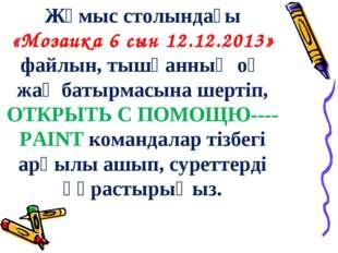 Жұмыс столындағы «Мозаика 6 сын 12.12.2013» файлын, тышқанның оң жақ батырмас