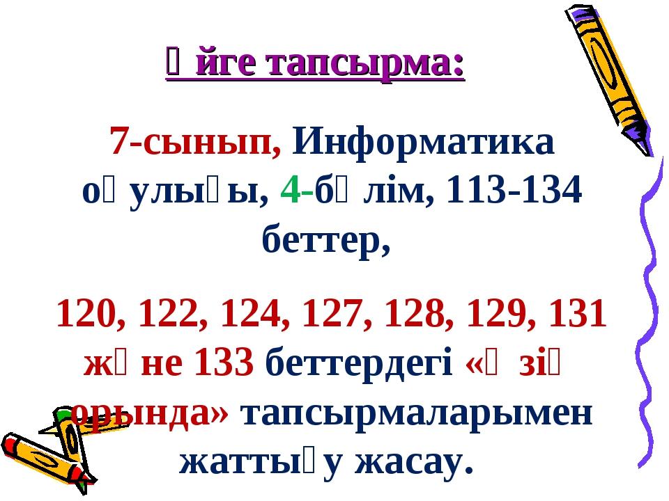 Үйге тапсырма: 7-сынып, Информатика оқулығы, 4-бөлім, 113-134 беттер, 120, 12...