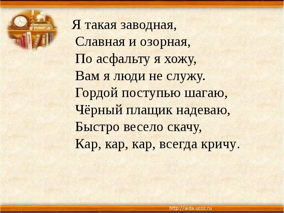 Я такая заводная, Славная и озорная, По асфальту я хожу, Вам я люди не служу....