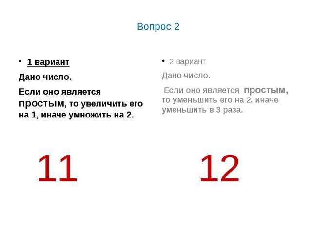 Вопрос 2 1 вариант Дано число. Если оно является простым, то увеличить его н...