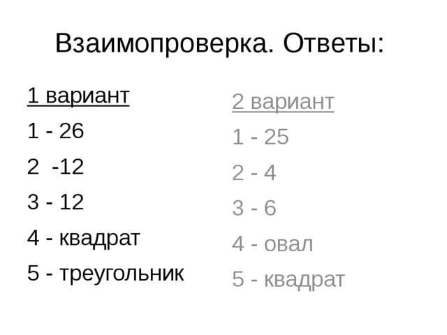 Взаимопроверка. Ответы: 1 вариант 1 - 26 2 -12 3 - 12 4 - квадрат 5 - треугол...