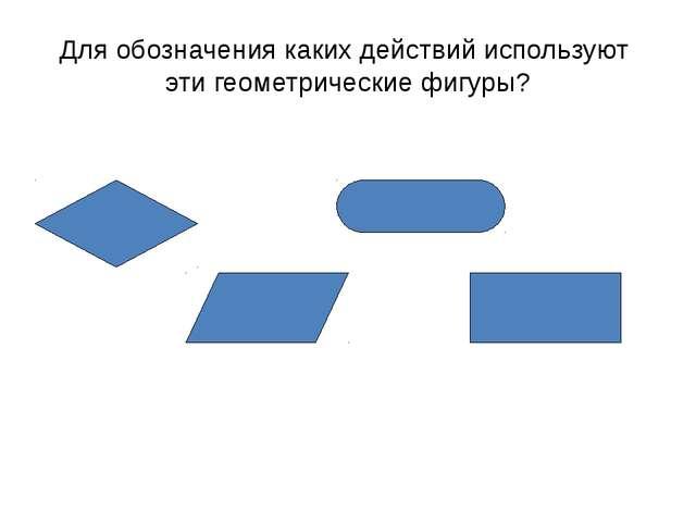 Для обозначения каких действий используют эти геометрические фигуры?
