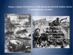 Наша страна потеряла в этой кровопролитной войне около 27 миллионов человек