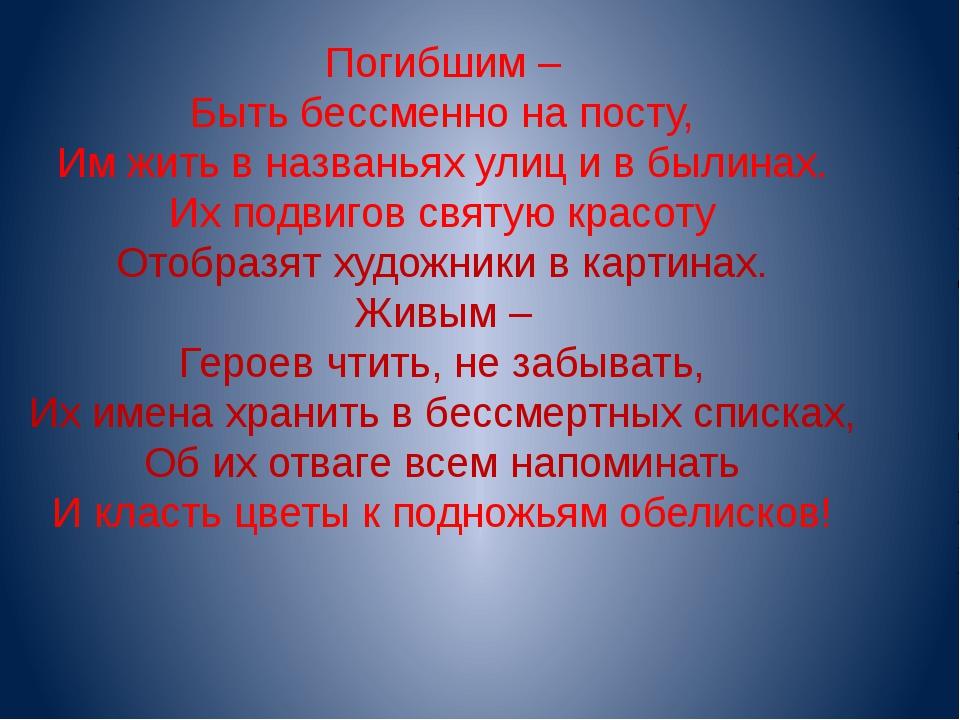 Погибшим – Быть бессменно на посту, Им жить в названьях улиц и в былинах. Их...