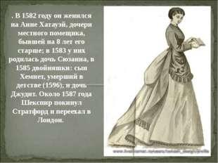 . В 1582 году он женился на Анне Хатауэй, дочери местного помещика, бывшей на