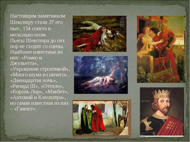 Настоящим памятником Шекспиру стали 37 его пьес, 154 сонета и несколько поэм....