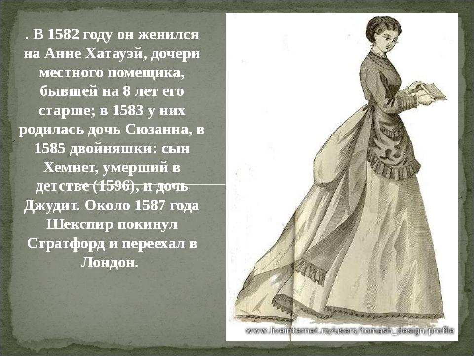 . В 1582 году он женился на Анне Хатауэй, дочери местного помещика, бывшей на...