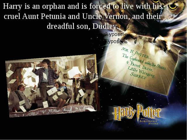 Harry is an orphan and is forced to live with his cruel Aunt Petunia and Uncl...