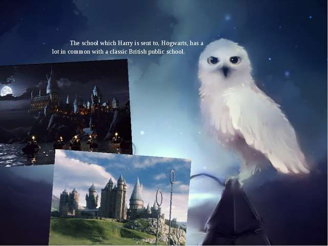 The school which Harry is sent to, Hogwarts, has a lot in common with a clas...