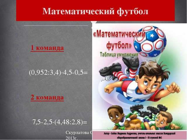 1 команда (0,952:3,4)·4,5-0,5= 2 команда 7,5-2,5·(4,48:2,8)= Математический...