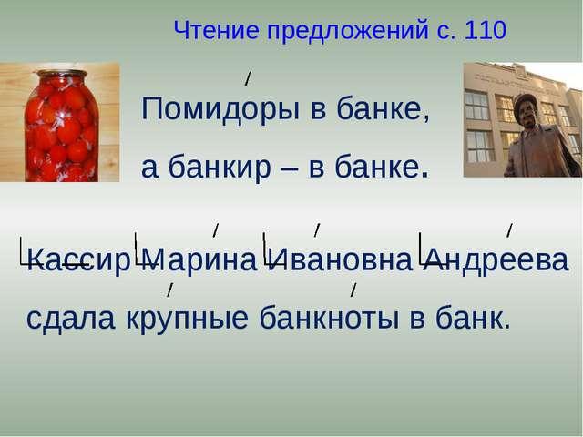 Чтение предложений с. 110 Помидоры в банке, а банкир – в банке. Кассир Марин...