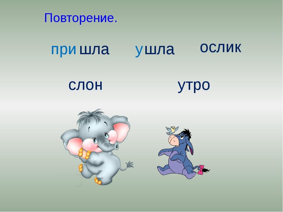 Повторение. шла шла ослик слон утро при у