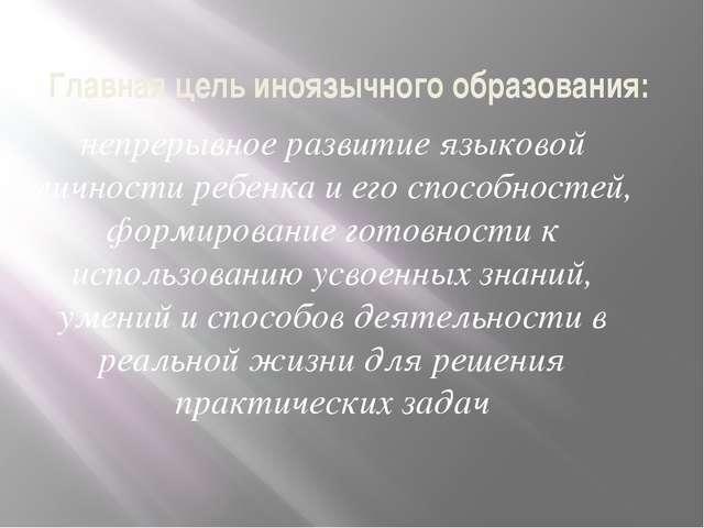 Главная цель иноязычного образования: непрерывное развитие языковой личности...