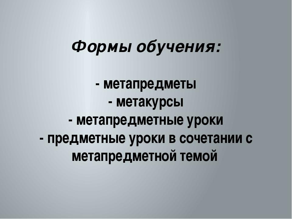 Формы обучения: - метапредметы - метакурсы - метапредметные уроки - предметн...